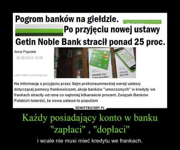 Każdy posiadający konto w banku ''zapłaci'' , ''dopłaci'' – i wcale nie musi mieć kredytu we frankach.