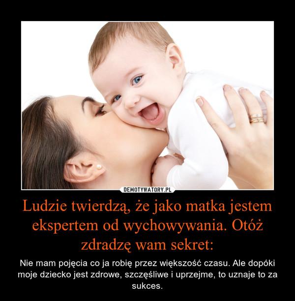 Ludzie twierdzą, że jako matka jestem ekspertem od wychowywania. Otóż zdradzę wam sekret: – Nie mam pojęcia co ja robię przez większość czasu. Ale dopóki moje dziecko jest zdrowe, szczęśliwe i uprzejme, to uznaje to za sukces.