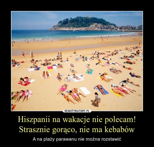 Hiszpanii na wakacje nie polecam!Strasznie gorąco, nie ma kebabów – A na plaży parawanu nie można rozstawić