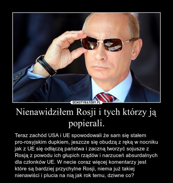 Nienawidziłem Rosji i tych którzy ją popierali. – Teraz zachód USA i UE spowodowali że sam się stałem pro-rosyjskim dupkiem, jeszcze się obudzą z ręką w nocniku jak z UE się odłączą państwa i zaczną tworzyć sojusze z Rosją z powodu ich głupich rządów i narzuceń absurdalnych dla członków UE. W necie coraz więcej komentarzy jest które są bardziej przychylne Rosji, niema już takiej nienawiści i plucia na nią jak rok temu, dziwne co?