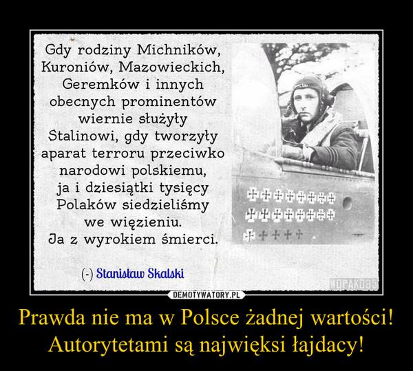 Prawda nie ma w Polsce żadnej wartości! Autorytetami są najwięksi łajdacy! –