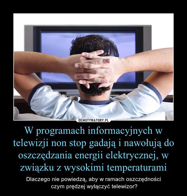 W programach informacyjnych w telewizji non stop gadają i nawołują do oszczędzania energii elektrycznej, w związku z wysokimi temperaturami – Dlaczego nie powiedzą, aby w ramach oszczędności czym prędzej wyłączyć telewizor?