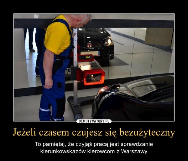 Jeżeli czasem czujesz się bezużyteczny – To pamiętaj, że czyjąś pracą jest sprawdzaniekierunkowskazów kierowcom z Warszawy