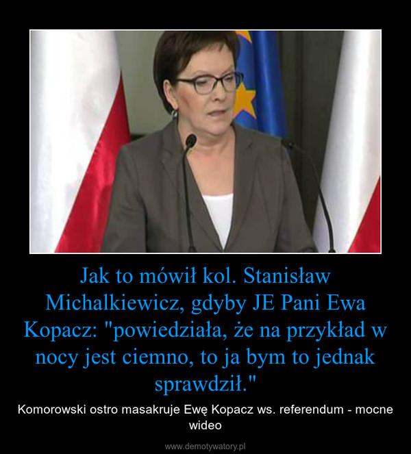 """Jak to mówił kol. Stanisław Michalkiewicz, gdyby JE Pani Ewa Kopacz: """"powiedziała, że na przykład w nocy jest ciemno, to ja bym to jednak sprawdził."""" – Komorowski ostro masakruje Ewę Kopacz ws. referendum - mocne wideo"""