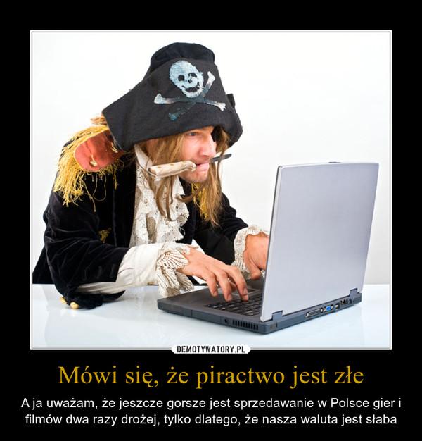 Mówi się, że piractwo jest złe – A ja uważam, że jeszcze gorsze jest sprzedawanie w Polsce gier i filmów dwa razy drożej, tylko dlatego, że nasza waluta jest słaba