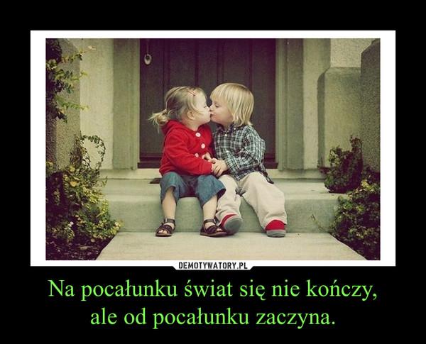 Na pocałunku świat się nie kończy,ale od pocałunku zaczyna. –
