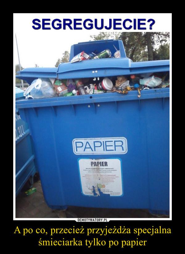 A po co, przecież przyjeżdża specjalna śmieciarka tylko po papier –