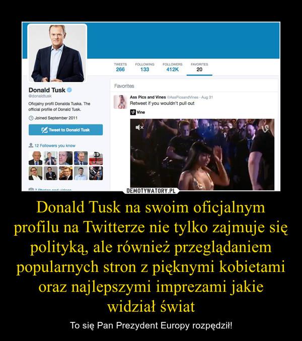 Donald Tusk na swoim oficjalnym profilu na Twitterze nie tylko zajmuje się polityką, ale również przeglądaniem popularnych stron z pięknymi kobietami oraz najlepszymi imprezami jakie widział świat – To się Pan Prezydent Europy rozpędził!