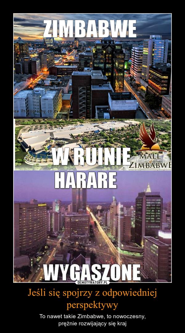 Jeśli się spojrzy z odpowiedniej perspektywy – To nawet takie Zimbabwe, to nowoczesny,prężnie rozwijający się kraj