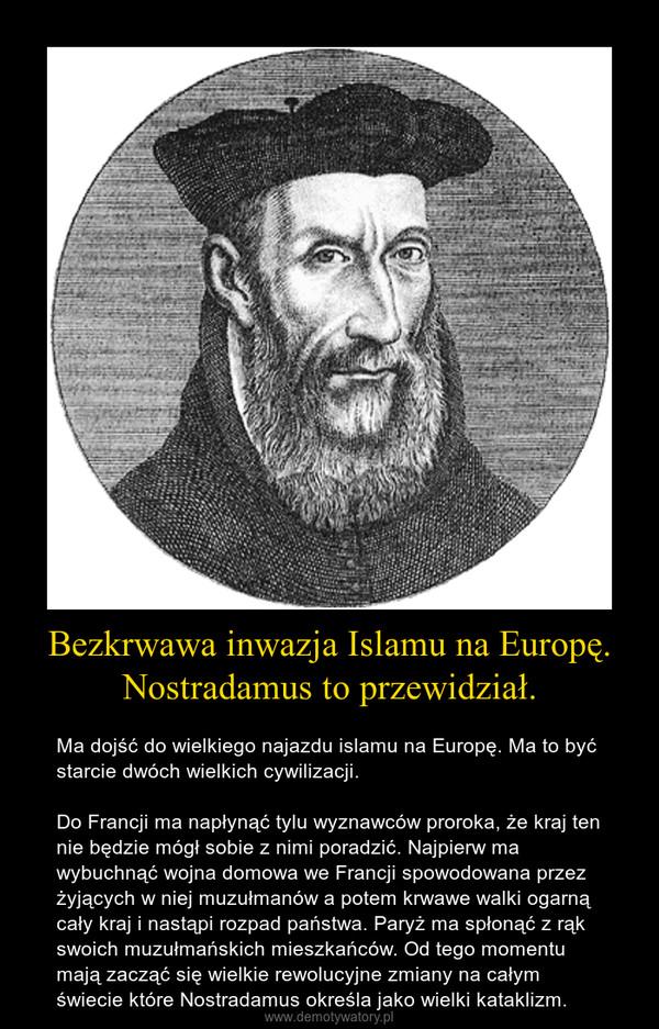 Bezkrwawa inwazja Islamu na Europę. Nostradamus to przewidział. – Ma dojść do wielkiego najazdu islamu na Europę. Ma to być starcie dwóch wielkich cywilizacji. Do Francji ma napłynąć tylu wyznawców proroka, że kraj ten nie będzie mógł sobie z nimi poradzić. Najpierw ma wybuchnąć wojna domowa we Francji spowodowana przez żyjących w niej muzułmanów a potem krwawe walki ogarną cały kraj i nastąpi rozpad państwa. Paryż ma spłonąć z rąk swoich muzułmańskich mieszkańców. Od tego momentu mają zacząć się wielkie rewolucyjne zmiany na całym świecie które Nostradamus określa jako wielki kataklizm.