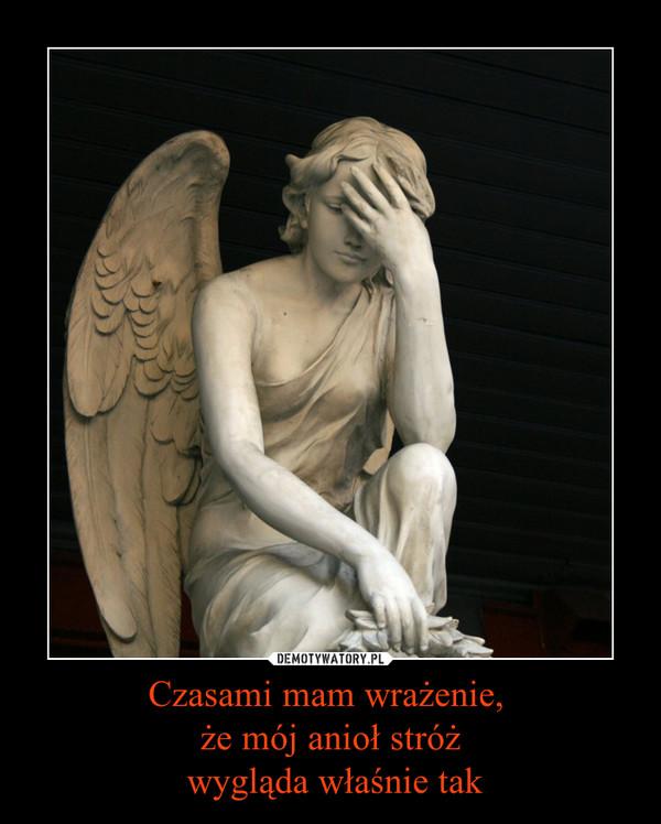 Czasami mam wrażenie, że mój anioł stróż wygląda właśnie tak –