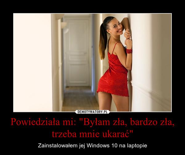 """Powiedziała mi: """"Byłam zła, bardzo zła, trzeba mnie ukarać"""" – Zainstalowałem jej Windows 10 na laptopie"""