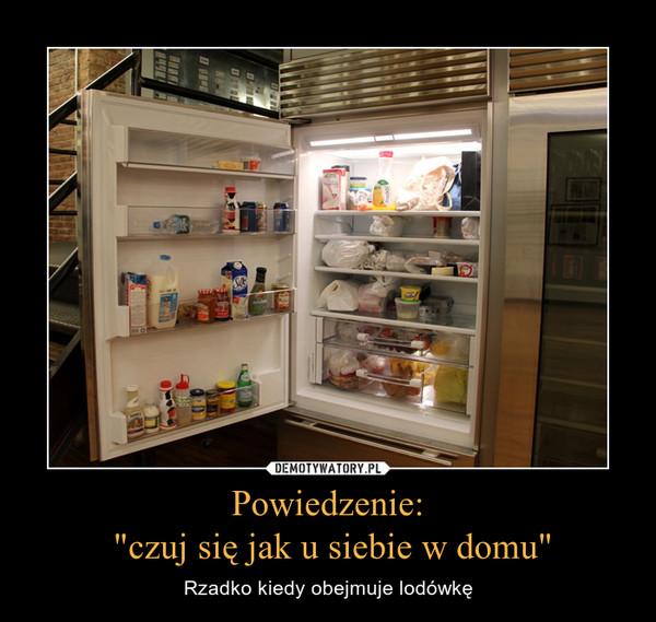 """Powiedzenie: """"czuj się jak u siebie w domu"""" – Rzadko kiedy obejmuje lodówkę"""
