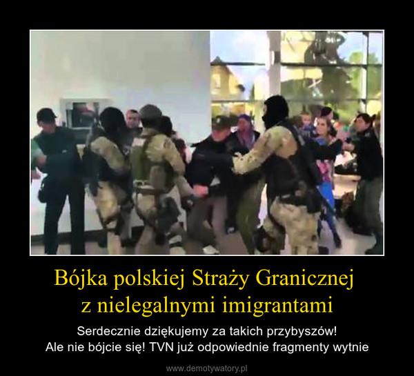 Bójka polskiej Straży Granicznej z nielegalnymi imigrantami – Serdecznie dziękujemy za takich przybyszów!Ale nie bójcie się! TVN już odpowiednie fragmenty wytnie
