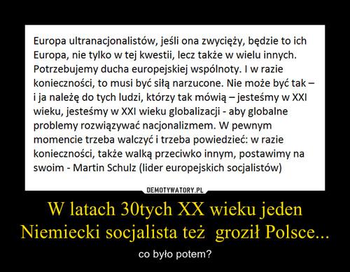 W latach 30tych XX wieku jeden Niemiecki socjalista też  groził Polsce...