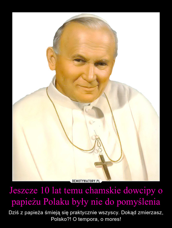 Jeszcze 10 lat temu chamskie dowcipy o papieżu Polaku były nie do pomyślenia – Dziś z papieża śmieją się praktycznie wszyscy. Dokąd zmierzasz, Polsko?! O tempora, o mores!