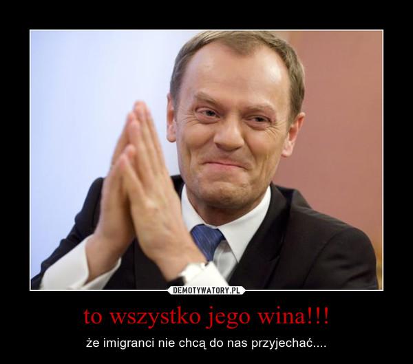 to wszystko jego wina!!! – że imigranci nie chcą do nas przyjechać....