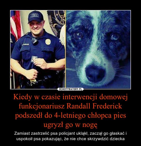 Kiedy w czasie interwencji domowej funkcjonariusz Randall Frederick podszedł do 4-letniego chłopca pies ugryzł go w nogę – Zamiast zastrzelić psa policjant ukląkł, zaczął go głaskać i uspokoił psa pokazując, że nie chce skrzywdzić dziecka