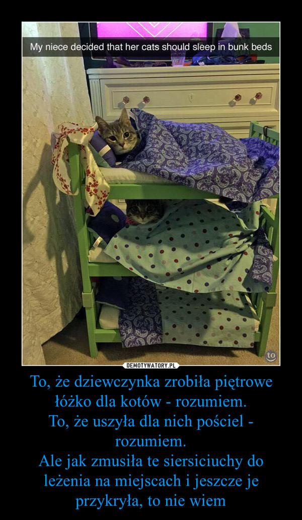 To, że dziewczynka zrobiła piętrowe łóżko dla kotów - rozumiem.To, że uszyła dla nich pościel - rozumiem.Ale jak zmusiła te siersiciuchy do leżenia na miejscach i jeszcze je przykryła, to nie wiem –