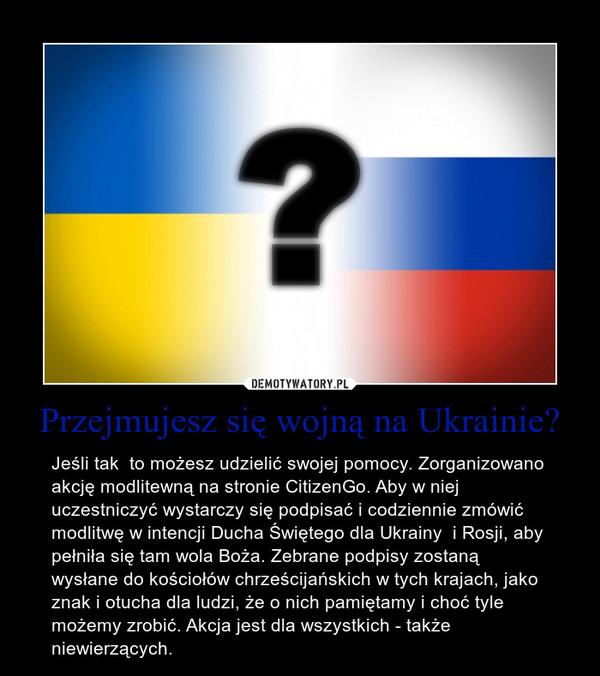 Przejmujesz się wojną na Ukrainie? – Jeśli tak  to możesz udzielić swojej pomocy. Zorganizowano akcję modlitewną na stronie CitizenGo. Aby w niej uczestniczyć wystarczy się podpisać i codziennie zmówić modlitwę w intencji Ducha Świętego dla Ukrainy  i Rosji, aby pełniła się tam wola Boża. Zebrane podpisy zostaną wysłane do kościołów chrześcijańskich w tych krajach, jako znak i otucha dla ludzi, że o nich pamiętamy i choć tyle możemy zrobić. Akcja jest dla wszystkich - także niewierzących.