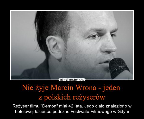"""Nie żyje Marcin Wrona - jeden z polskich reżyserów – Reżyser filmu """"Demon"""" miał 42 lata. Jego ciało znaleziono w hotelowej łazience podczas Festiwalu Filmowego w Gdyni"""