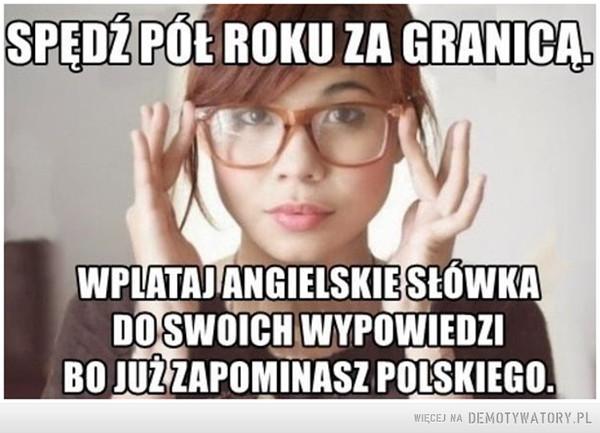 Nie ma to jak szpan –  Spędź pół roku za granicąWplataj angielskie słowa do swoich wypowiedzi, bo zapominasz polskiego