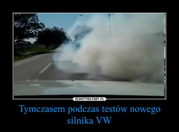 Tymczasem podczas testów nowego silnika VW –