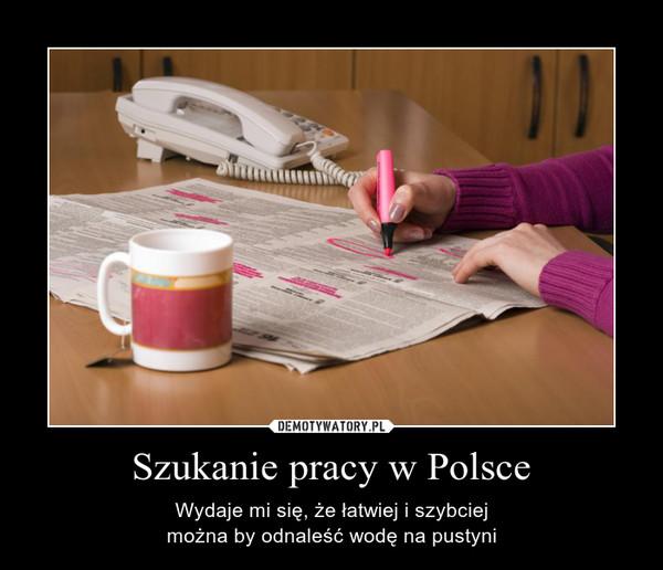 Szukanie pracy w Polsce – Wydaje mi się, że łatwiej i szybciejmożna by odnaleść wodę na pustyni