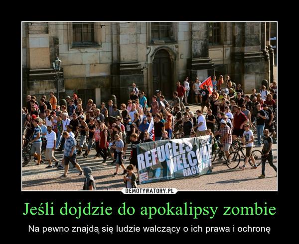 Jeśli dojdzie do apokalipsy zombie – Na pewno znajdą się ludzie walczący o ich prawa i ochronę