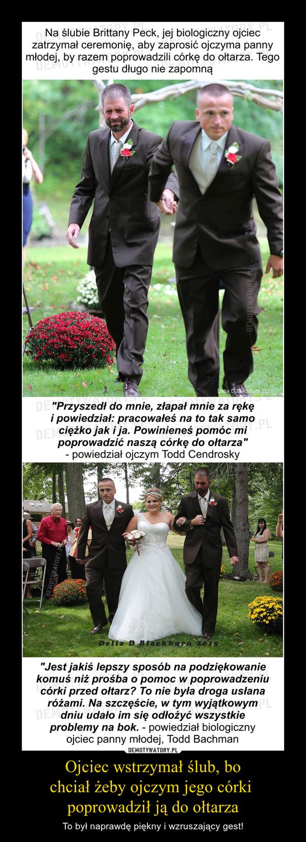 """Ojciec wstrzymał ślub, bochciał żeby ojczym jego córki poprowadził ją do ołtarza – To był naprawdę piękny i wzruszający gest! Na ślubie Brittany Peck, jej biologiczny ojciec zatrzymał ceremonię, aby zaprosić ojczyma panny młodej, by razem poprowadzili córkę do ołtarza. Tego gestu długo nie zapomną""""Przyszedł do mnie, złapał mnie za rękę i powiedział: pracowałeś na to tak samo ciężko jak i ja. Powinieneś pomóc mi poprowadzić naszą córkę do ołtarza"""" - powiedział ojczym Todd Cendrosky""""Jest jakiś lepszy sposób na podziękowanie komuś niż prośba o pomoc w poprowadzeniu córki przed ołtarz? To nie była droga usłana różami. Na szczęście, w tym wyjątkowym dniu udało im się odłożyć wszystkie problemy na bok. - powiedział biologiczny ojciec panny młodej, Todd Bachman"""