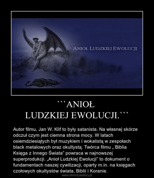 """```ANIOŁ LUDZKIEJ EWOLUCJI.``` – Autor filmu, Jan W. Klif to były satanista. Na własnej skórze odczuł czym jest ciemna strona mocy. W latach osiemdziesiątych był muzykiem i wokalistą w zespołach black metalowych oraz okultystą. Twórca filmu """" Biblia Księga z Innego Świata"""" powraca w najnowszej superprodukcji. """"Anioł Ludzkiej Ewolucji"""" to dokument o fundamentach naszej cywilizacji, oparty m.in. na księgach czołowych okultystów świata, Biblii i Koranie."""
