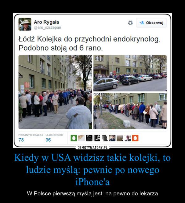 Kiedy w USA widzisz takie kolejki, to ludzie myślą: pewnie po nowego iPhone'a – W Polsce pierwszą myślą jest: na pewno do lekarza