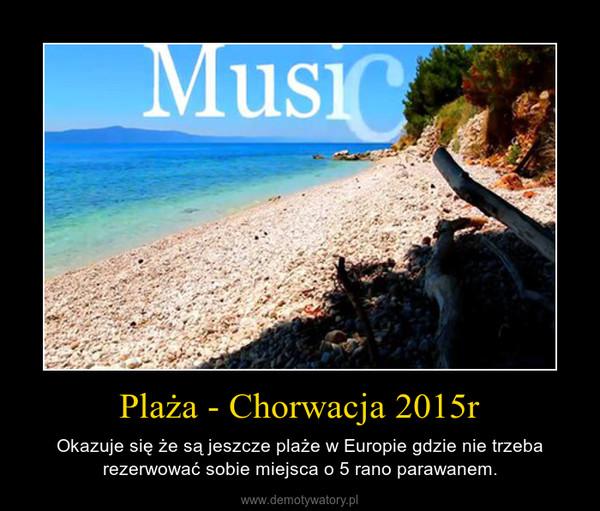 Plaża - Chorwacja 2015r – Okazuje się że są jeszcze plaże w Europie gdzie nie trzeba rezerwować sobie miejsca o 5 rano parawanem.
