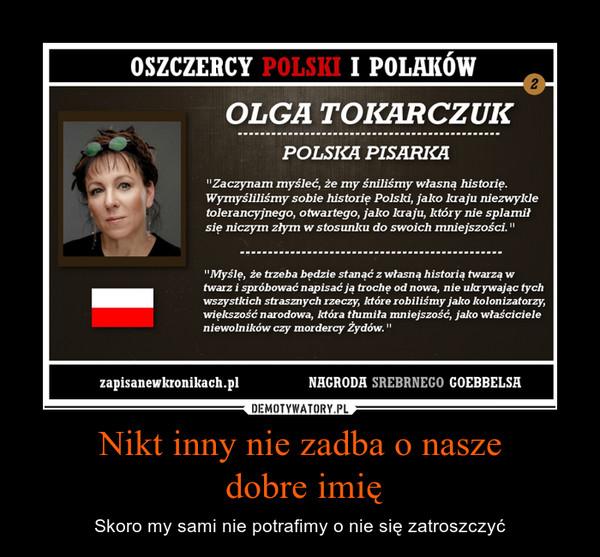 """Nikt inny nie zadba o nasze dobre imię – Skoro my sami nie potrafimy o nie się zatroszczyć """"Zaczynam myśleć, M my śniliśmy własną historię. Wymyśliliśmy sobie historię Polski, jako kraju niezwykle tolerancyjnego, otwartego, jako kraju, który nie splamił się niczym złym w stosunku do swoich mniejszości."""" """"Myślę, że trzeba będzie stanąć z własną historią twarzą w twarz I spróbować napisać ją trochę od nowa, nie ukrywając tych wszystkich strasznych rzeczy, które robiliśmy jako kolonizatorzy, większość narodowa, która thunita mniejszość, jako właściciele niewolników czy mordercy Żydów."""