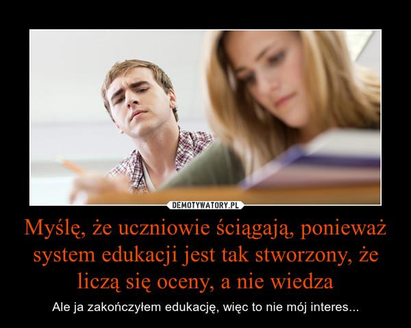 Myślę, że uczniowie ściągają, ponieważ system edukacji jest tak stworzony, że liczą się oceny, a nie wiedza – Ale ja zakończyłem edukację, więc to nie mój interes...