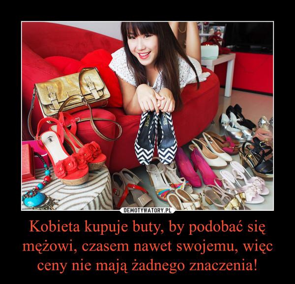 Kobieta kupuje buty, by podobać się mężowi, czasem nawet swojemu, więc ceny nie mają żadnego znaczenia! –