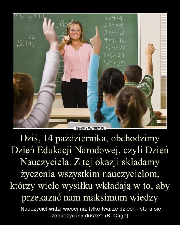 """Dziś, 14 października, obchodzimy Dzień Edukacji Narodowej, czyli Dzień Nauczyciela. Z tej okazji składamy życzenia wszystkim nauczycielom, którzy wiele wysiłku wkładają w to, aby przekazać nam maksimum wiedzy – """"Nauczyciel widzi więcej niż tylko twarze dzieci – stara się zobaczyć ich dusze"""". (B. Cage)"""