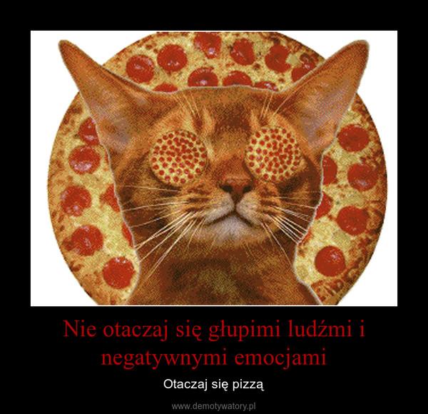 Nie otaczaj się głupimi ludźmi i negatywnymi emocjami – Otaczaj się pizzą