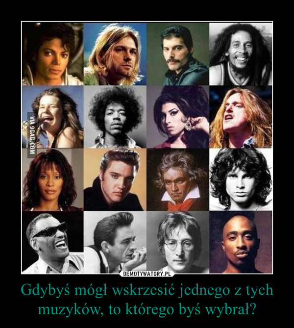 Gdybyś mógł wskrzesić jednego z tych muzyków, to którego byś wybrał? –