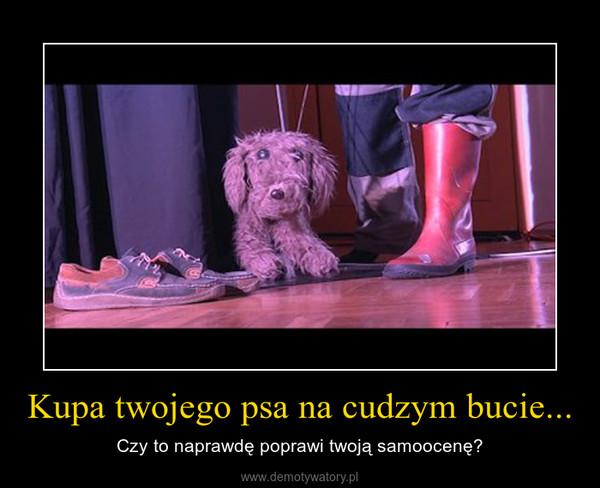 Kupa twojego psa na cudzym bucie... – Czy to naprawdę poprawi twoją samoocenę?