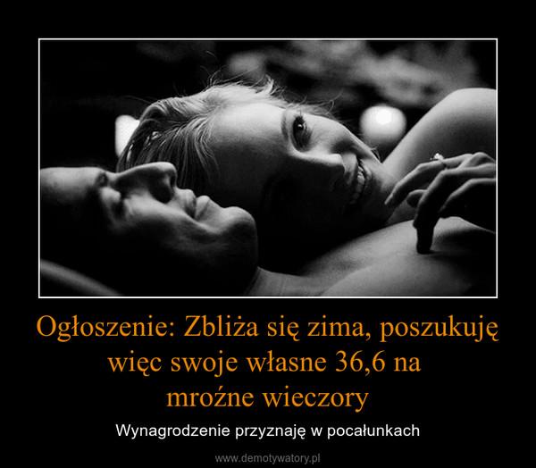 Ogłoszenie: Zbliża się zima, poszukuję więc swoje własne 36,6 na mroźne wieczory – Wynagrodzenie przyznaję w pocałunkach