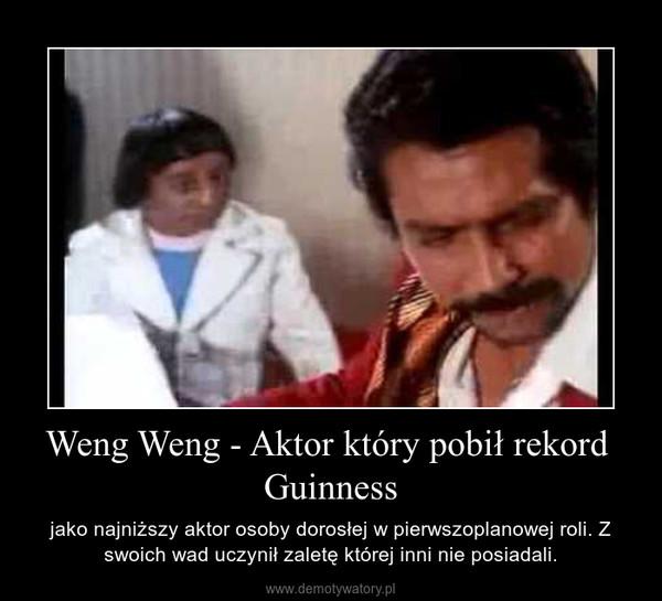 Weng Weng - Aktor który pobił rekord  Guinness – jako najniższy aktor osoby dorosłej w pierwszoplanowej roli. Z swoich wad uczynił zaletę której inni nie posiadali.