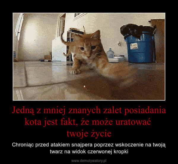 Jedną z mniej znanych zalet posiadania kota jest fakt, że może uratować twoje życie – Chroniąc przed atakiem snajpera poprzez wskoczenie na twoją twarz na widok czerwonej kropki