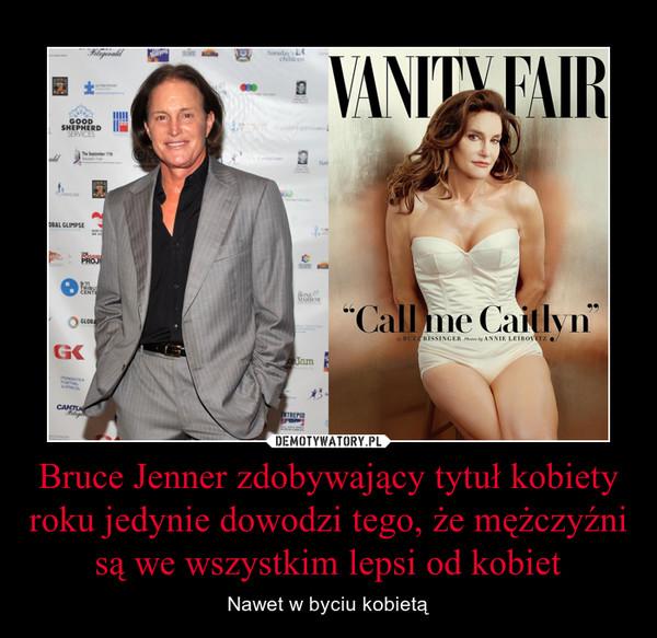 Bruce Jenner zdobywający tytuł kobiety roku jedynie dowodzi tego, że mężczyźni są we wszystkim lepsi od kobiet – Nawet w byciu kobietą