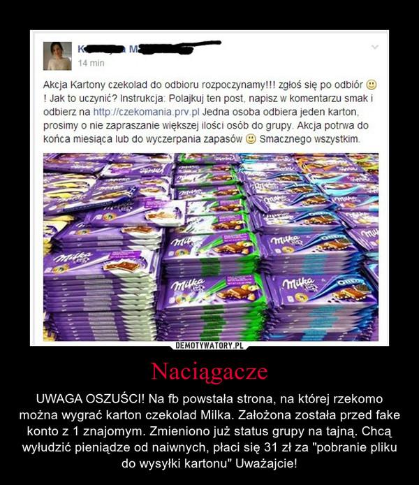 """Naciągacze – UWAGA OSZUŚCI! Na fb powstała strona, na której rzekomo można wygrać karton czekolad Milka. Założona została przed fake konto z 1 znajomym. Zmieniono już status grupy na tajną. Chcą wyłudzić pieniądze od naiwnych, płaci się 31 zł za """"pobranie pliku do wysyłki kartonu"""" Uważajcie!"""