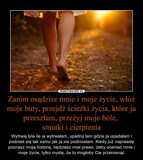 Zanim osądzisz mnie i moje życie, włóż moje buty, przejdź ścieżki życia, które ja przeszłam, przeżyj moje bóle, smutki i cierpienia – Wytrwaj tyle ile ja wytrwałam, upadnij tam gdzie ja upadałam i podnieś się tak samo jak ja sie podniosłam. Kiedy już naprawdę poznasz moją historię, będziesz miał prawo, żeby oceniać mnie i moje życie, tylko myślę, że to mogłoby Cie przerosnąć