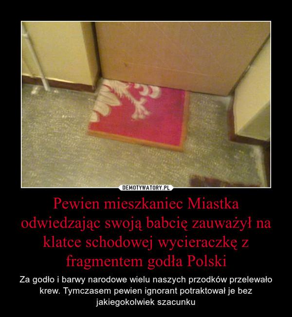Pewien mieszkaniec Miastka odwiedzając swoją babcię zauważył na klatce schodowej wycieraczkę z fragmentem godła Polski – Za godło i barwy narodowe wielu naszych przodków przelewało krew. Tymczasem pewien ignorant potraktował je bez jakiegokolwiek szacunku