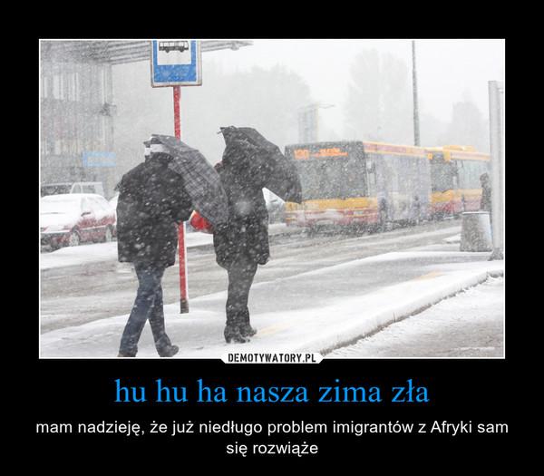 hu hu ha nasza zima zła – mam nadzieję, że już niedługo problem imigrantów z Afryki sam się rozwiąże