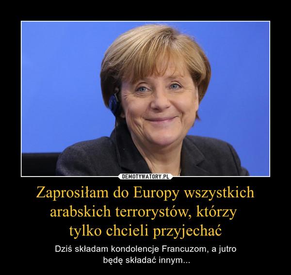 Zaprosiłam do Europy wszystkich arabskich terrorystów, którzy tylko chcieli przyjechać – Dziś składam kondolencje Francuzom, a jutro będę składać innym...