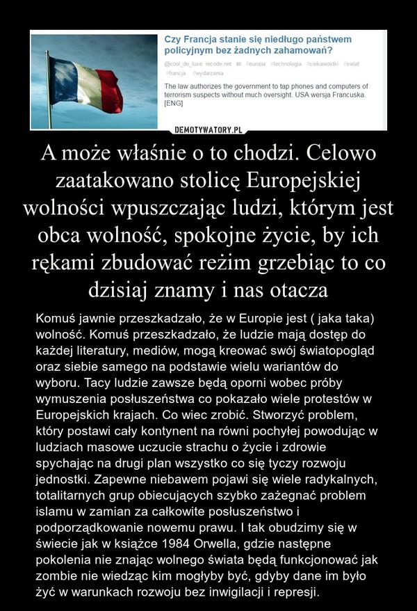 A może właśnie o to chodzi. Celowo zaatakowano stolicę Europejskiej wolności wpuszczając ludzi, którym jest obca wolność, spokojne życie, by ich rękami zbudować reżim grzebiąc to co dzisiaj znamy i nas otacza – Komuś jawnie przeszkadzało, że w Europie jest ( jaka taka) wolność. Komuś przeszkadzało, że ludzie mają dostęp do każdej literatury, mediów, mogą kreować swój światopogląd oraz siebie samego na podstawie wielu wariantów do wyboru. Tacy ludzie zawsze będą oporni wobec próby wymuszenia posłuszeństwa co pokazało wiele protestów w Europejskich krajach. Co wiec zrobić. Stworzyć problem, który postawi cały kontynent na równi pochyłej powodując w ludziach masowe uczucie strachu o życie i zdrowie spychając na drugi plan wszystko co się tyczy rozwoju jednostki. Zapewne niebawem pojawi się wiele radykalnych, totalitarnych grup obiecujących szybko zażegnać problem islamu w zamian za całkowite posłuszeństwo i podporządkowanie nowemu prawu. I tak obudzimy się w świecie jak w książce 1984 Orwella, gdzie następne pokolenia nie znając wolnego świata będą funkcjonować jak zombie nie wiedząc kim mogłyby być, gdyby dane im było żyć w warunkach rozwoju bez inwigilacji i represji.